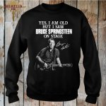 yes-i-am-old-but-i-saw-bruce-springsteen-on-stage-shirt-sweashirt.jpg